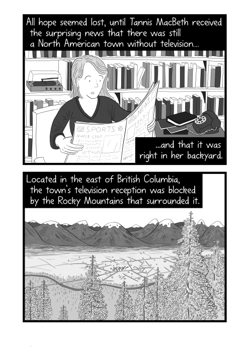 Cartoon of woman reading a newspaper in office near bookshelf. All hope seemed lost, until Tannis MacBeth received the surprising news that there was still a North American town without television, and that it was right in her backyard. Located in the east of British Columbia, the town's television reception was blocked by the Rocky Mountains that surrounded it.