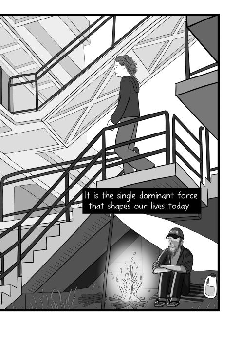 It is the single dominant force that shapes our lives today. Low angle view of young man descending staircase, with homeless man sitting underneath the steps. Black and white cartoon illustration by Stuart McMillen.