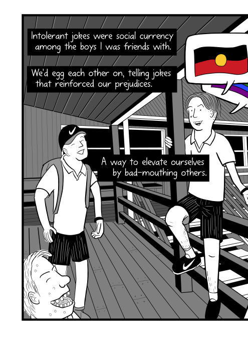 Intolerant jokes were social currency among the boys I was friends with. We'd egg each other on, telling jokes that reinforced our prejudices. A way to elevate ourselves by bad-mouthing others. School boys on verandah of Queensland school.
