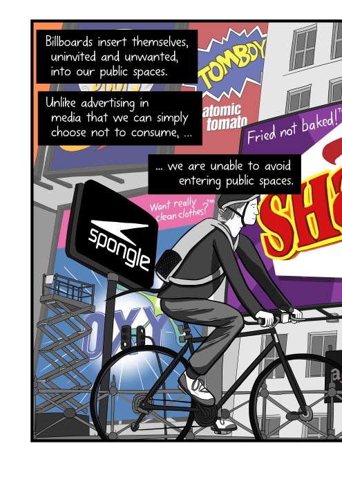 Side view of male cyclist on bike cartoon, riding in front of buildings with large billboard signs. Billboards insert themselves, uninvited and unwanted, into our public spaces. Unlike advertising in media that we can simply choose not to consume, we are unable to avoid entering public spaces.