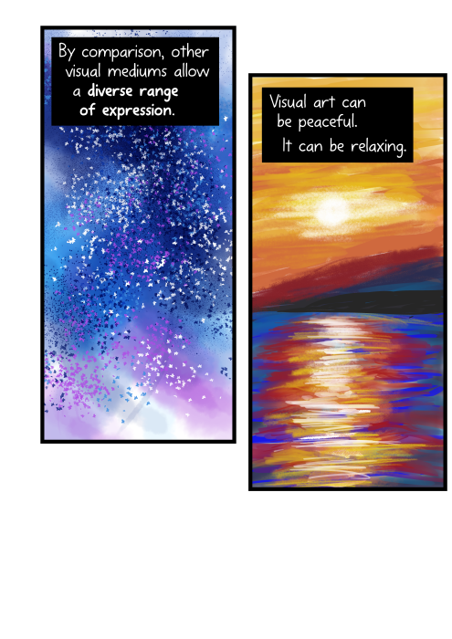 By comparison, other visual mediums allow a diverse range of expression. Visual art can be peaceful. It can be relaxing.