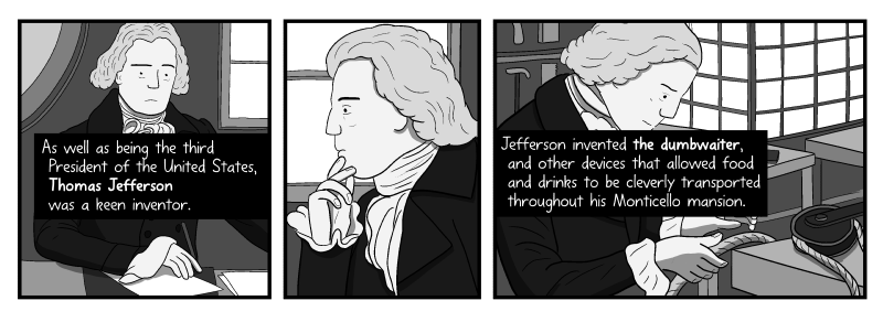 Cartoon Thomas Jefferson at his writing desk. As well as being the third president of the United States, Thomas Jefferson was a keen inventor. Jefferson invented the dumbwaiter and other devices that allowed food and drinks to be cleverly transported throughout his Monticello mansion.