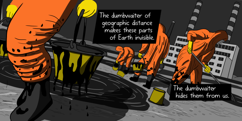 Workers cleaning up a beach oil spill with buckets and hazmat suits - cartoon drawing on a dutch angle. The dumbwaiter of geographic distance makes these parts of Earth invisible. The dumbwaiter hides them from us.