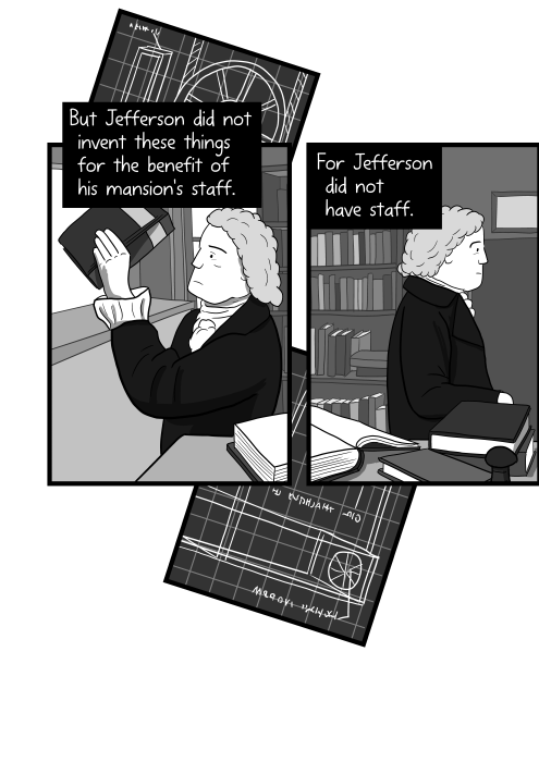 Side view of Thomas Jefferson placing book onto bookshelf. But Jefferson did not invent these things for the benefit of his mansion's staff. For Jefferson did not have staff.