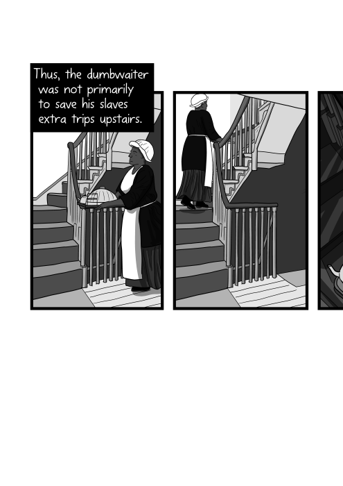 Comics panels of black female slave walking up staircase with tray of food. Thus, the dumbwaiter was not primarily to save his slaves extra trips upstairs.