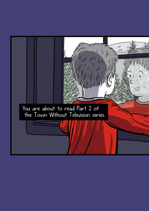 Rear view of boy standing at a window, looking outside, with his face reflection on the glass. You are about to read Part 2 of the Town Without Television series.