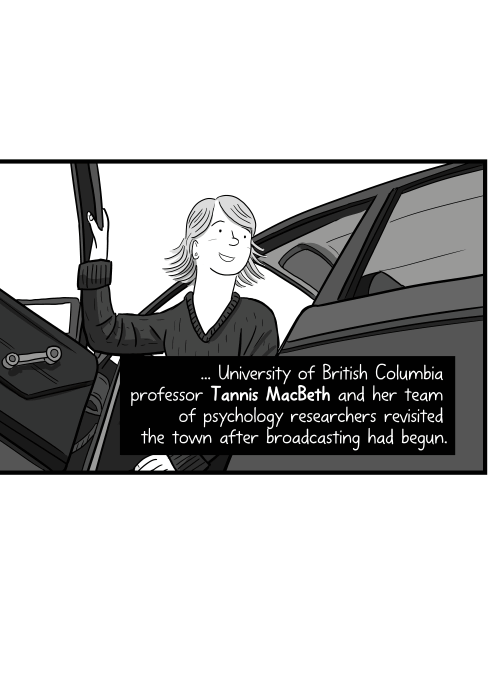 ... University of British Columbia professor Tannis MacBeth and her team of psychology researchers revisited the town after broadcasting had begun. Low angle rear view of cartoon woman getting out of car door.