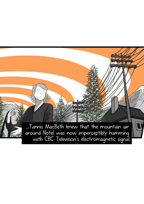 ... Tannis MacBeth knew that the mountain air around Notel was now imperceptibly humming with CBC Television's electromagnetic signal. Low angle view of young woman putting bag over shoulder in a small mountain town.