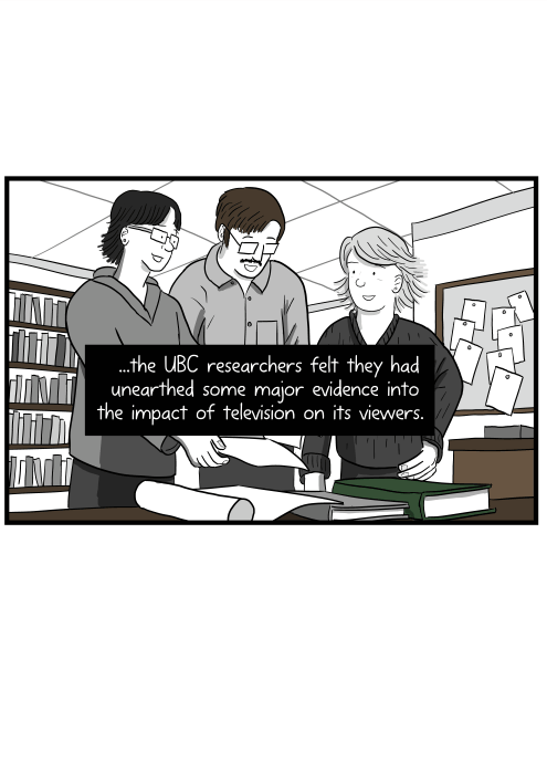 ...the UBC researchers felt they had unearthed some major evidence into the impact of television on its viewers.