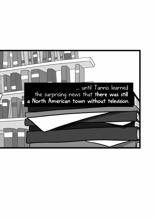 ... until Tannis learned the surprising news that there was still a North American town without television.