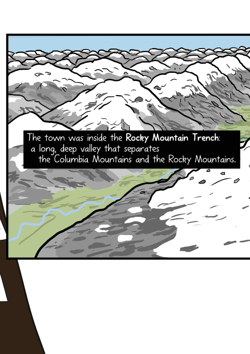 The town was inside the Rocky Mountain Trench: a long, deep valley that separates the Columbia Mountains and the Rocky Mountains.