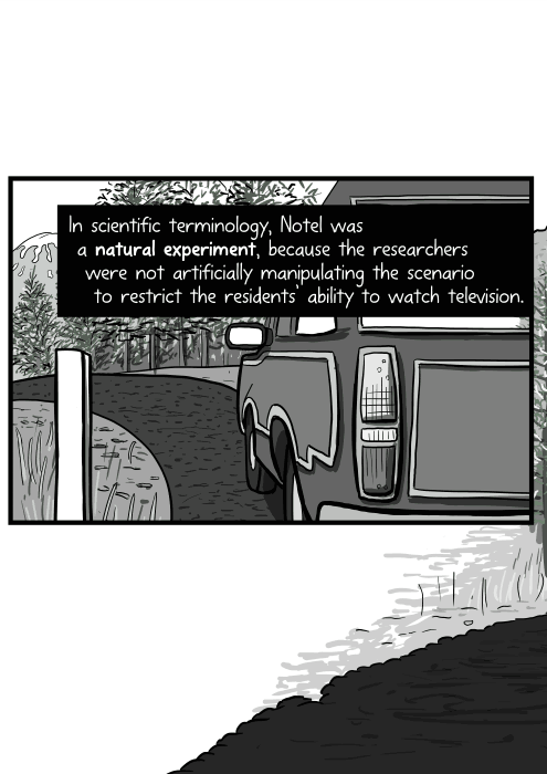 In scientific terminology, Notel was a natural experiment, because the researchers were not artificially manipulating the scenario to restrict the residents' ability to watch television.
